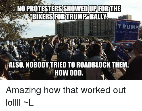 """Trump: NO PROTESTERSSHOWEDUPFORTHE  """"BIKERS FORTRUMP RALLY  TRUMP  MAKE AIERICA GREAT  ALSO, NOBODY TRIED TO ROADBLOCK THEM.  HOW ODD Amazing how that worked out lollll ~L"""