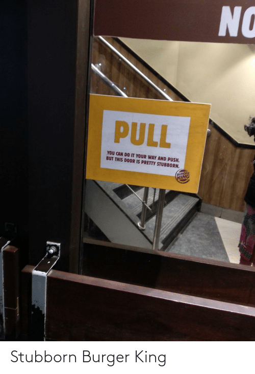 burger: NO  PULL  YOU CAN DO IT YOUR WAY AND PUSH.  BUT THIS DOOR IS PRETTY STUBBORN.  BURGER  KING Stubborn Burger King