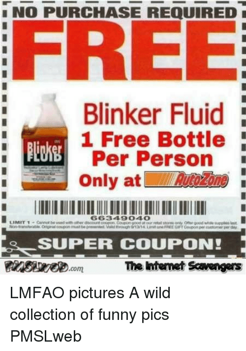 Collection Of Funny: NO PURCHASE REQUIRED  FREE  Blinker Fluid  1 Free Bottle  Per Person  Only atone  66349040  SUPER COUPON!  The itenet Scavengars <p>LMFAO pictures  A wild collection of funny pics  PMSLweb </p>
