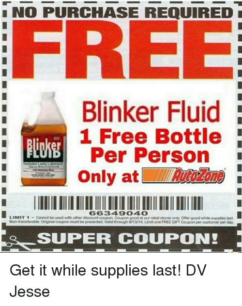 Blinker Fluid: NO PURCHASE REQUIRED  FREE  Blinker Fluid  1 Free Bottle  UN  Per Person  Only at  LIMIT 1  Cannot be used with other disoount ooupon.Coupon good atour retail stores only. Offer good while supplies last.  Non-transferable. Original coupon must be presented. Valid through 913/14 LimitoneFREE GIFTCoupon per customer perday.  SUPER COUPON! Get it while supplies last!  DV Jesse