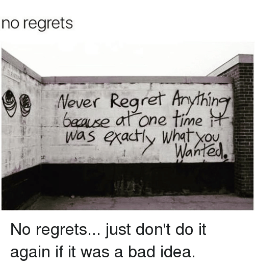 Just Dont Do It: no regrets  ever Regret Anythin  time  Was exactly No regrets... just don't do it again if it was a bad idea.