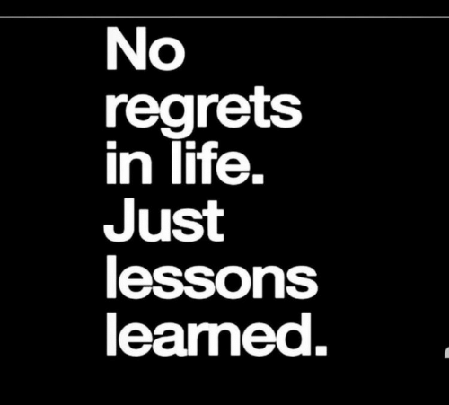 regrets: No  regrets  in life.  Just  lessons  learned.  2