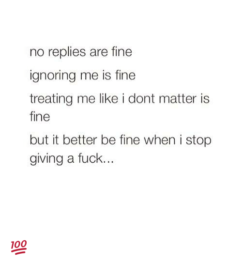 Giving A Fuck: no replies are fine  ignoring me is fine  treating me like i dont matter is  fine  but it better be fine when i stop  giving a fuck. 💯