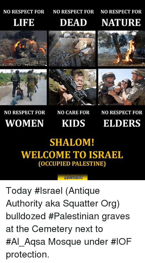 antiquated: NO RESPECT FOR  NO RESPECT FOR  NO RESPECT FOR  LIFE  DEAD  NATURE  NO RESPECT FOR  NO CARE FOR  NO RESPECT FOR  WOMEN  KIDS  ELDERS  SHALOM!  WELCOME TO ISRAEL  COCCUPIED PALESTINE)  fbMsraelWC Today #Israel (Antique Authority aka Squatter Org) bulldozed #Palestinian graves at the Cemetery next to #Al_Aqsa Mosque under #IOF protection.