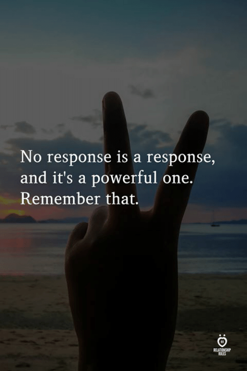 No Response: No response is a response,  and it's a powerful one.  Remember that.  RELATIONS  ULES