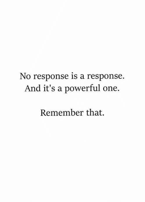 No Response: No response is a response.  And it's a powerful one.  Remember that.