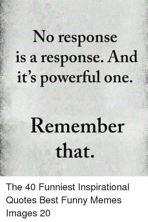 No Response: No response  is a response. And  it's powerful one.  Remember  that, The 40 Funniest Inspirational Quotes Best Funny Memes Images 20