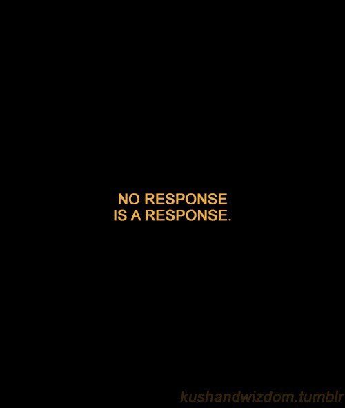 No Response: NO RESPONSE  IS A RESPONSE.  kushandwizdom.tumblr