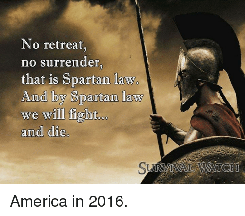 spartans: No retreat,  no surrender  that is Spartan law.  And by Spartan law  we will fight  and die America in 2016.