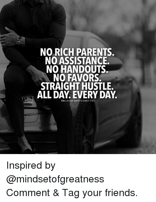 Friends, Memes, and Parents: NO RICH PARENTS  NO ASSISTANCE.  NO HANDOUTS  NO FAVORS.  STRAIGHT HUSTLE  ALL DAY. EVERY DAY.  OBUSINESSMINDSET101 Inspired by @mindsetofgreatness Comment & Tag your friends.