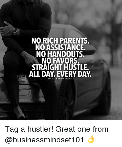 Hustler, Memes, and Parents: NO RICH PARENTS  NO ASSISTANCE.  NO HANDOUTS  NO FAVORS.  STRAIGHT HUSTLE  ALL DAY. EVERY DAY.  QBUSINESSMINDSET101 Tag a hustler! Great one from @businessmindset101 👌