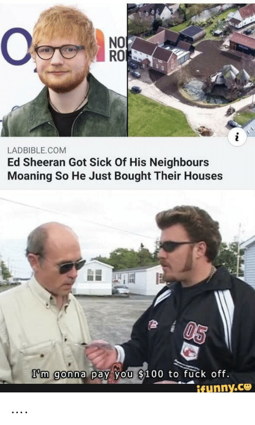 neighbours: NO  RO  LADBIBLE.COM  Ed Sheeran Got Sick Of His Neighbours  Moaning So He Just Bought Their Houses  05  I'm gonna pay you $100 to fuck off.  ifunny.ce ….
