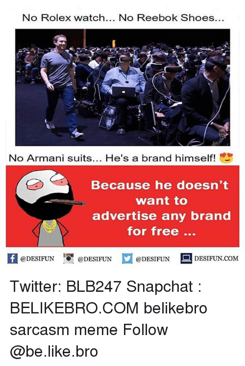 reebok shoes: No Rolex watch  No Reebok Shoes  No Armani suits  He's a brand himself!  Because he doesn't  want to  advertise any brand  for free  @DESIFUN  DESIFUN.COM  @DESIFUN  @DESIFUN Twitter: BLB247 Snapchat : BELIKEBRO.COM belikebro sarcasm meme Follow @be.like.bro