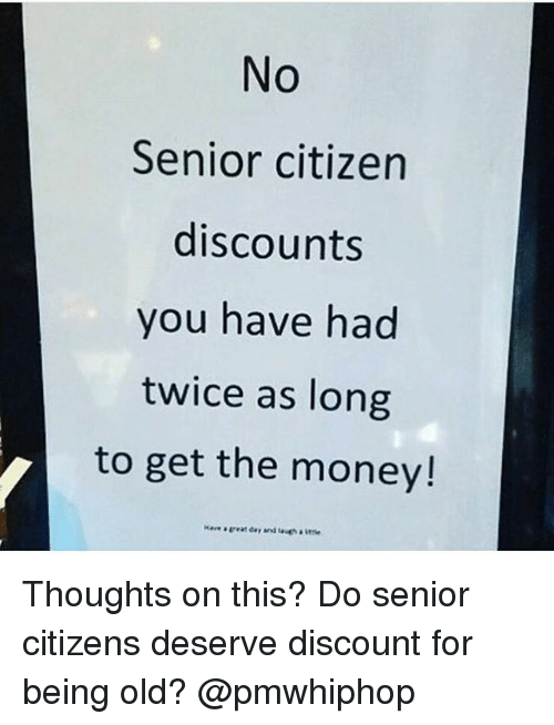 Senioritis: No  Senior citizen  discounts  you have had  twice as long  to get the money! Thoughts on this? Do senior citizens deserve discount for being old? @pmwhiphop