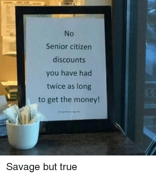 Funny, Money, and Savage: No  Senior citizen  discounts  you have had  twice as long  to get the money! Savage but true