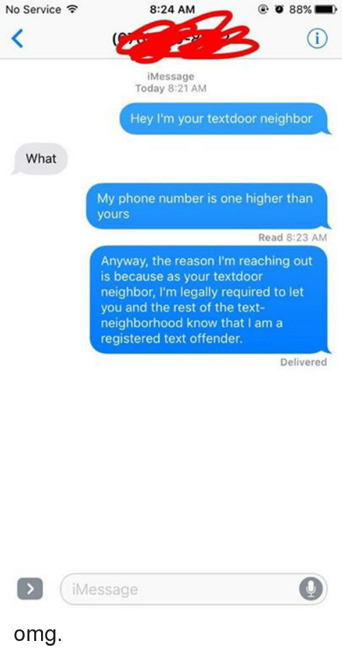 service: No Service  8:24 AM  88%  Message  Today 8:21 AM  Hey I'm your textdoor neighbor  What  My phone number is one higher than  yours  Read 8:23 AM  Anyway, the reason I'm reaching out  is because as your textdoor  neighbor, I'm legally required to let  you and the rest of the text-  neighborhood know that l am a  registered text offender.  Delivered  Message omg.