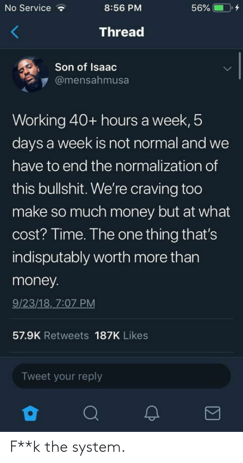 craving: No Service  8:56 PM  56% CD, +  Thread  Son of Isaac  @mensahmusa  Working 40+ hours a week, 5  days a week is not normal and we  have to end the normalization of  this bullshit. We're craving too  make so much money but at what  cost? Time. The one thing that's  indisputably worth more than  money  9/23/18, 7:07 PM  57.9K Retweets 187K Likes  Tweet your reply F**k the system.