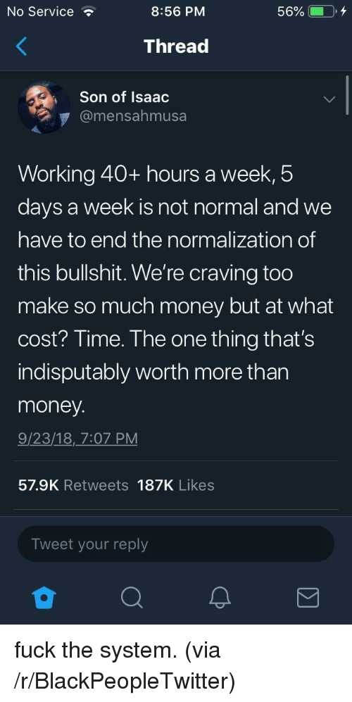 craving: No Service  8:56 PM  Thread  Son of Isaac  @mensahmusa  Working 40+ hours a week,5  days a week is not normal and we  have to end the normalization of  this bullshit. We're craving too  make so much money but at what  cost? Time. The one thing that's  indisputably worth more than  money  9/23/18, 7:07 PM  57.9K Retweets 187K Likes  Tweet your reply fuck the system. (via /r/BlackPeopleTwitter)