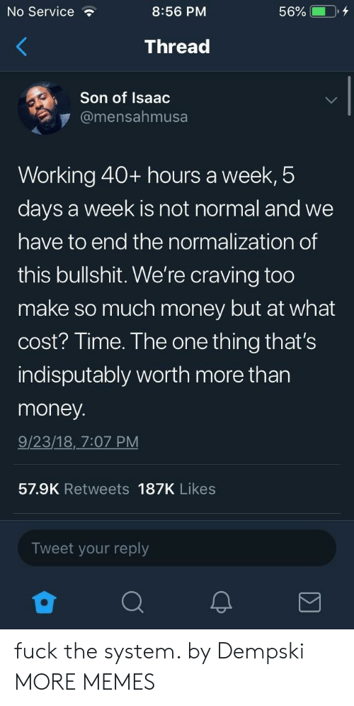 craving: No Service  8:56 PM  Thread  Son of Isaac  @mensahmusa  Working 40+ hours a week,5  days a week is not normal and we  have to end the normalization of  this bullshit. We're craving too  make so much money but at what  cost? Time. The one thing that's  indisputably worth more than  money  9/23/18, 7:07 PM  57.9K Retweets 187K Likes  Tweet your reply fuck the system. by Dempski MORE MEMES