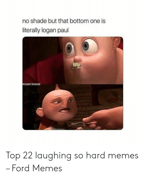No Shade: no shade but that bottom one is  literally logan paul  FRCESWP/INSTRGRM Top 22 laughing so hard memes – Ford Memes