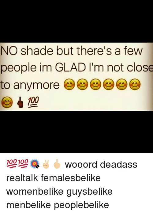 Gladded: NO shade but there's a few  people im GLAD l'm not close  to anymore 💯💯🎯✌🏼🖕🏼 wooord deadass realtalk femalesbelike womenbelike guysbelike menbelike peoplebelike