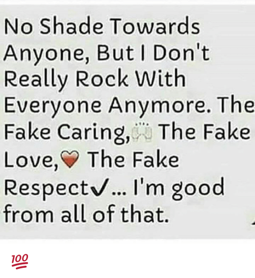 Fake, Love, and Memes: No Shade Towards  Anyone, But Don't  Really Rock With  Everyone Anymore. The  Fake Caring, The Fake  Love, The Fake  Respectv... I'm good  espect.. I'm goo  from all of that. 💯
