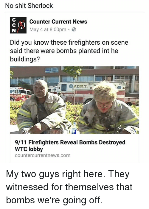 9/11, Memes, and News: No shit Sherlock  Counter Current News  May 4 at 8:00pm  Did you know these firefighters on scene  said there were bombs planted int he  buildings?  9/11 Firefighters Reveal Bombs Destroyed  WTC lobby  Counter current news.com My two guys right here. They witnessed for themselves that bombs we're going off.