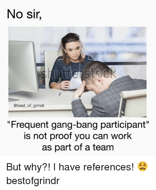 """Work, Gang, and Best: No sir,  @best of grindr  """"Freguent gang-bang participant""""  is not proof you can work  as part of a team But why?! I have references! 😫 bestofgrindr"""