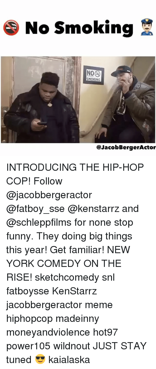 Stop Funny: No smoking  SMOKING  @Jacob BergerActor INTRODUCING THE HIP-HOP COP! Follow @jacobbergeractor @fatboy_sse @kenstarrz and @schleppfilms for none stop funny. They doing big things this year! Get familiar! NEW YORK COMEDY ON THE RISE! sketchcomedy snl fatboysse KenStarrz jacobbergeractor meme hiphopcop madeinny moneyandviolence hot97 power105 wildnout JUST STAY tuned 😎 kaialaska