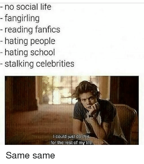 Hating People: no social life  fangirling  reading fanfics  hating people  hating school  stalking celebrities  could just do this  for the rest of my life. Same same