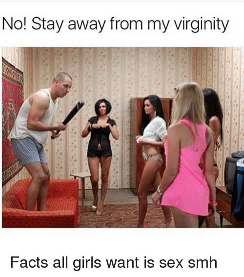Facts, Funny, and Girls: No! Stay away from my virginity Facts all girls want is sex smh