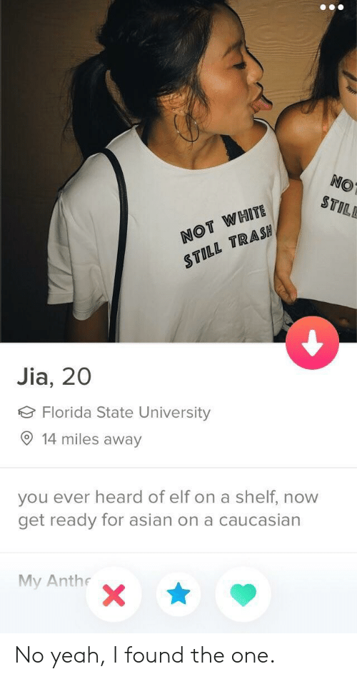 jia: NO  STILE  NOT WHITE  STILL TRASH  Jia, 20  Florida State University  14 miles away  you ever heard of elf on a shelf, now  get ready for asian on a caucasian  My Anthe No yeah, I found the one.