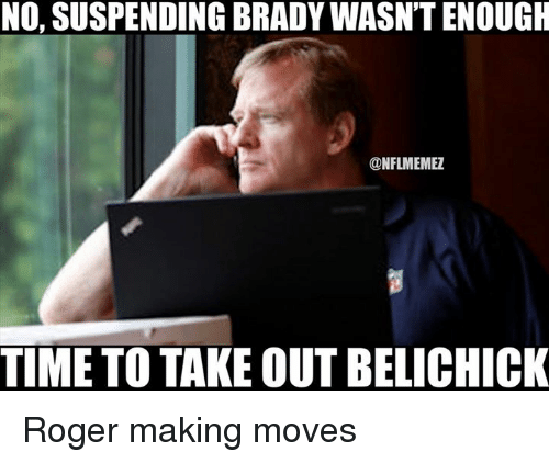 Nfl, Roger, and Time: NO, SUSPENDING BRADY WASN'T ENOUGH  @NFLMEMEZ  TIME TOTAKE OUT BELICHICK Roger making moves