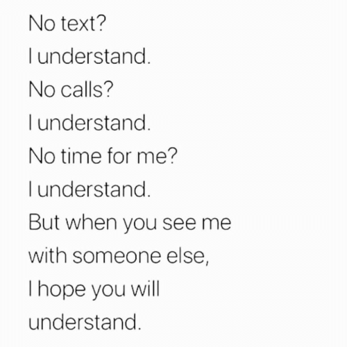 No Text: No text?  understand.  No calls?  I understand.  No time for me?  l understand.  But when you see me  with someone else,  Thope you will  understand.