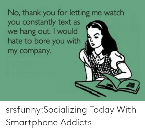 addicts: No, thank you for letting me watch  you constantly text as  we hang out. I would  hate to bore you with  my company srsfunny:Socializing Today With Smartphone Addicts