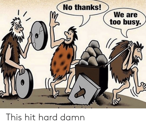 Too Busy: No thanks!  We are  too busy. This hit hard damn