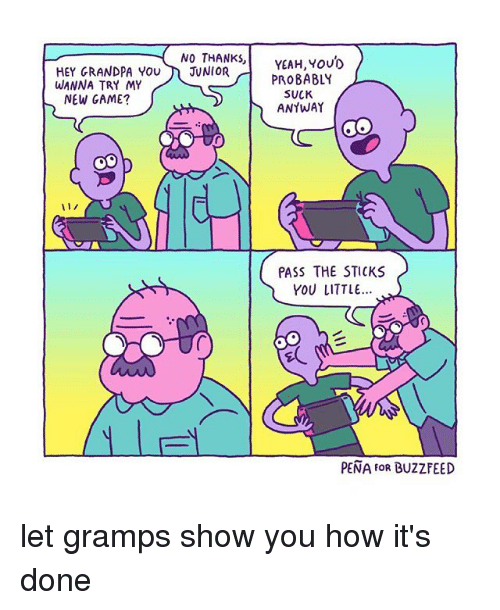 new games: NO THANKS  YEAH, YOUD  HEY GRANDPA YOU  JUNIOR  WANNA TRY MY  PROBABLY  SUCK  NEW GAME?  ANYWAY  PASS THE STICKS  YOU LITTLE...  PENA FOR BUZZ FEED let gramps show you how it's done