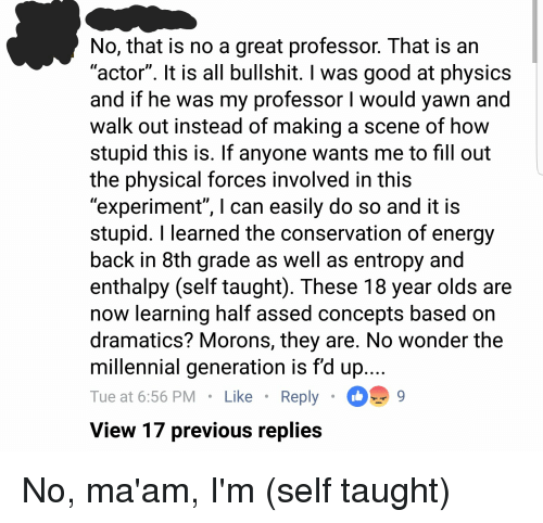 "Energy, Good, and Physical: No, that is no a great professor. That is an  actor"". t is all bullshit. l was good at physics  and if he was my professor I would yawn and  walk out instead of making a scene of how  stupid this is. If anyone wants me to fill out  the physical forces involved in this  experiment"", l can easily do so and it is  stupid. I learned the conservation of energy  back in 8th grade as well as entropy and  enthalpy (self taught). These 18 year olds are  now learning half assed concepts based on  dramatics? Morons, they are. No wonder the  millennial generation is f'd up  Tue at 6:56 PMLike Reply  View 17 previous replies No, ma'am, I'm (self taught)"