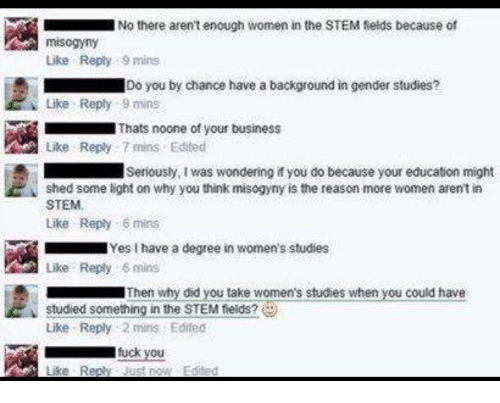 Fuck You, Business, and Fuck: No there arent enough women in the STEM fields because of  misogyny  Like Reply 9 mins  Do you by chance have a background in gender studies?  Like Reply 9 mins  Thats noone of your business  Like Reply 7 mins Edited  Seriously, I was wondering if you do because your education might  shed some light on why you think misogyny is the reason more women aren't in  STEM  Like Reply mins  Like Reply 6 mins  studied something in the STEM tields?  Yes I have a degree in women's studies  Then why did you take women's studies when you could have  Lke Reply 2 mins Edited  fuck you