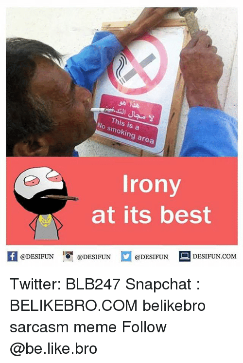 Be Like, Meme, and Memes: No This is a  area  Irony  at its best  @DESIFUN  @DESIFUN  @DESIFUN  co Twitter: BLB247 Snapchat : BELIKEBRO.COM belikebro sarcasm meme Follow @be.like.bro