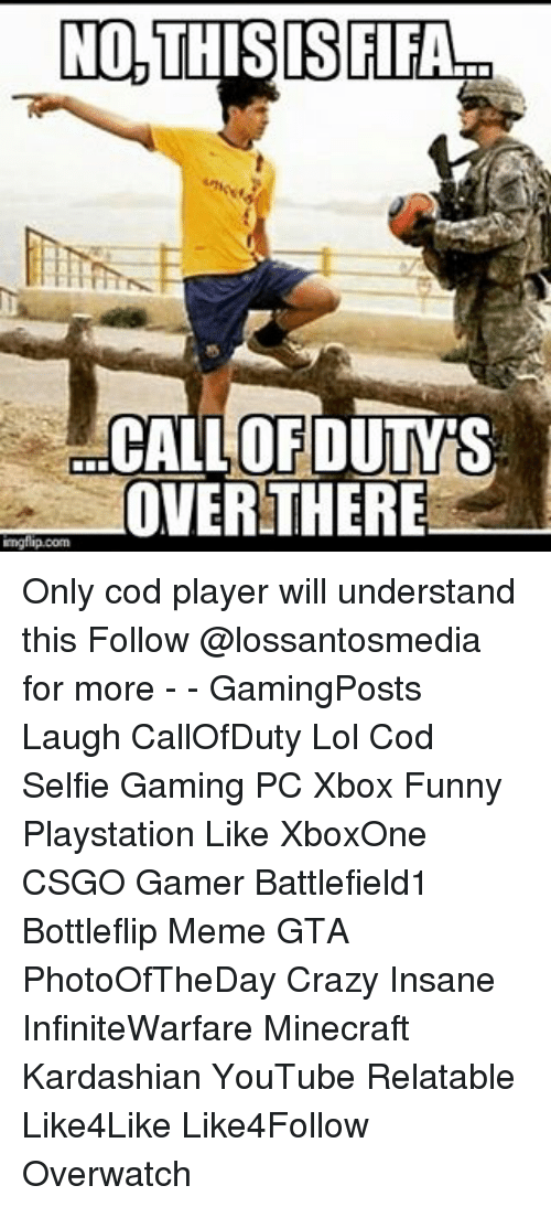 Gamerly: NO, THIS IS FIFA  CALLOFDUTMTS  OVER THERE  mgflip.com Only cod player will understand this Follow @lossantosmedia for more - - GamingPosts Laugh CallOfDuty Lol Cod Selfie Gaming PC Xbox Funny Playstation Like XboxOne CSGO Gamer Battlefield1 Bottleflip Meme GTA PhotoOfTheDay Crazy Insane InfiniteWarfare Minecraft Kardashian YouTube Relatable Like4Like Like4Follow Overwatch