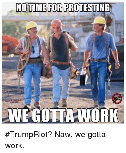 Memes, Protest, and 🤖: NO TIME FOR PROTESTING  POLITICAL CORRECRESS  WE GOTTA WORK #TrumpRiot? Naw, we gotta work.