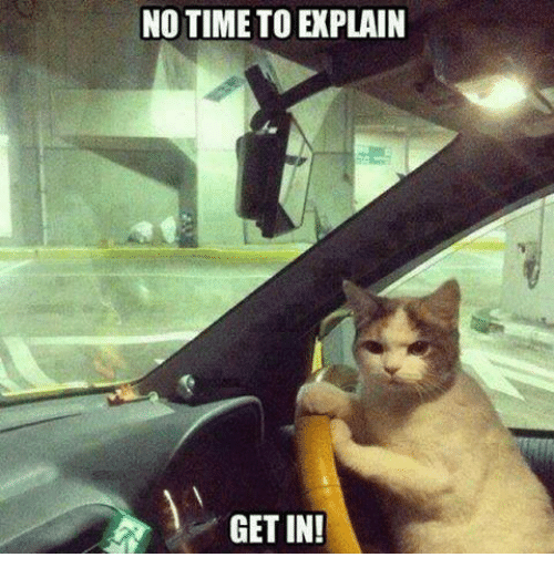no time to explain: NO TIME TO EXPLAIN  GET IN!
