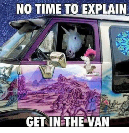 no time to explain: NO TIME TO EXPLAIN  GET IN THE VAN