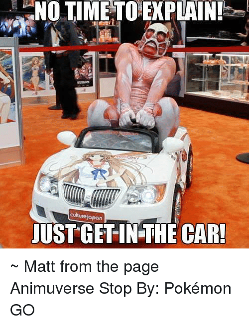 no time to explain: NO TIME TO EXPLAIN!  JUSTGETIN THE CAR! ~ Matt from the page Animuverse Stop By: Pokémon GO