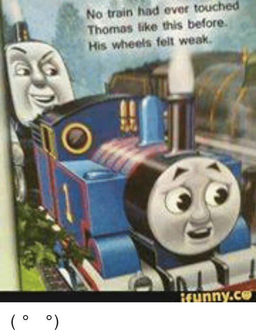 Humor Inspirational Quotes: No Train Had Touched Ever Thomas Like This Before His