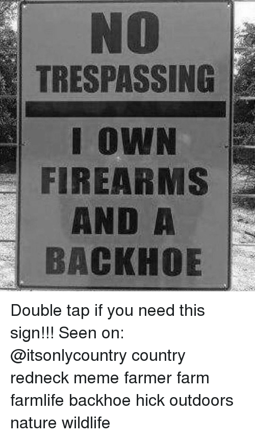 Redneck Meme: NO  TRESPASSING  I OWN  FIREARMS  AND A  BACKHOE Double tap if you need this sign!!! Seen on: @itsonlycountry country redneck meme farmer farm farmlife backhoe hick outdoors nature wildlife