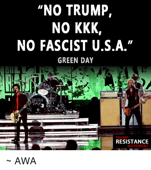 "Kkk, Memes, and Green Day: NO TRUMP,  NO KKK  NO FASCIST U.S.A.""  GREEN DAY  TRUMP  RESISTANCE  MOVEMENT ~ AWA"