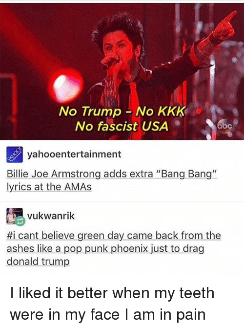"billy joe: No Trump No KKK  No fascist USA  yahoo entertainment  Billie Joe Armstrong adds extra ""Bang Bang""  lyrics at the AMAs  vukwanrik  #i cant believe green day came back from the  ashes like a pop punk phoenix just to drag  donald trump I liked it better when my teeth were in my face I am in pain"