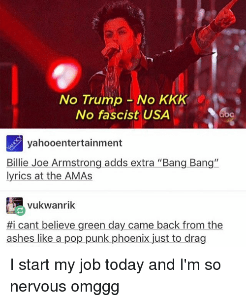 "billy joe: No Trump No KKK  No fascist USA  yahoo entertainment  Billie Joe Armstrong adds extra ""Bang Bang""  lyrics at the AMAs  vukwanrik  Hi cant believe green day came back from the  ashes like a pop punk phoenix just to drag I start my job today and I'm so nervous omggg"